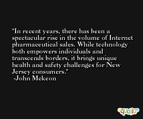 In recent years, there has been a spectacular rise in the volume of Internet pharmaceutical sales. While technology both empowers individuals and transcends borders, it brings unique health and safety challenges for New Jersey consumers. -John Mckeon