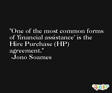One of the most common forms of 'financial assistance' is the Hire Purchase (HP) agreement. -Jono Soames