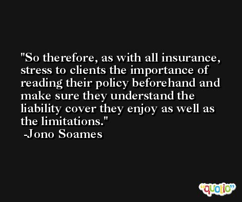 So therefore, as with all insurance, stress to clients the importance of reading their policy beforehand and make sure they understand the liability cover they enjoy as well as the limitations. -Jono Soames