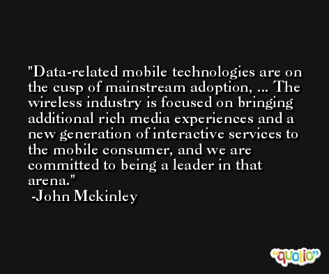 Data-related mobile technologies are on the cusp of mainstream adoption, ... The wireless industry is focused on bringing additional rich media experiences and a new generation of interactive services to the mobile consumer, and we are committed to being a leader in that arena. -John Mckinley