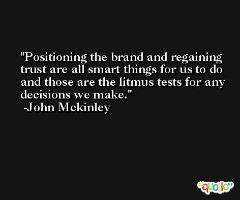 Positioning the brand and regaining trust are all smart things for us to do and those are the litmus tests for any decisions we make. -John Mckinley