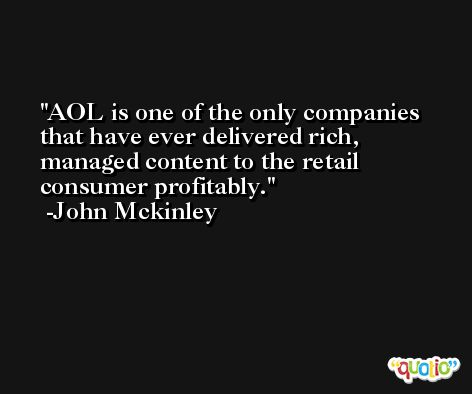 AOL is one of the only companies that have ever delivered rich, managed content to the retail consumer profitably. -John Mckinley
