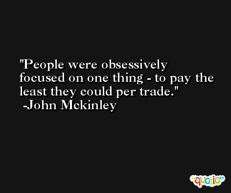 People were obsessively focused on one thing - to pay the least they could per trade. -John Mckinley