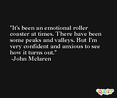 It's been an emotional roller coaster at times. There have been some peaks and valleys. But I'm very confident and anxious to see how it turns out. -John Mclaren