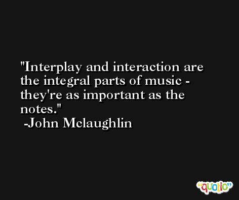 Interplay and interaction are the integral parts of music - they're as important as the notes. -John Mclaughlin