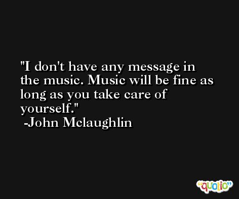I don't have any message in the music. Music will be fine as long as you take care of yourself. -John Mclaughlin