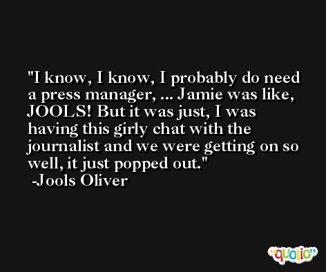 I know, I know, I probably do need a press manager, ... Jamie was like, JOOLS! But it was just, I was having this girly chat with the journalist and we were getting on so well, it just popped out. -Jools Oliver
