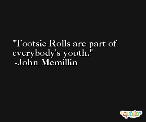 Tootsie Rolls are part of everybody's youth. -John Mcmillin