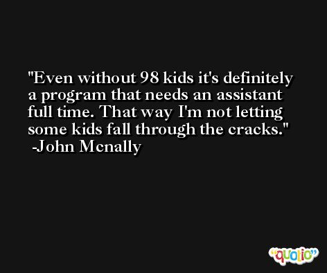 Even without 98 kids it's definitely a program that needs an assistant full time. That way I'm not letting some kids fall through the cracks. -John Mcnally