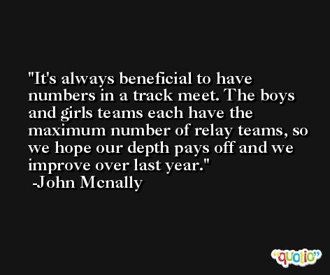 It's always beneficial to have numbers in a track meet. The boys and girls teams each have the maximum number of relay teams, so we hope our depth pays off and we improve over last year. -John Mcnally