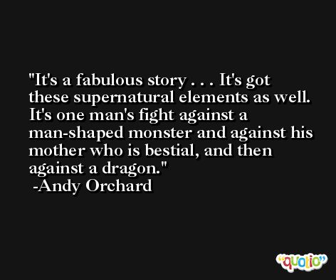 It's a fabulous story . . . It's got these supernatural elements as well. It's one man's fight against a man-shaped monster and against his mother who is bestial, and then against a dragon. -Andy Orchard