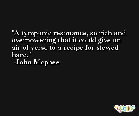 A tympanic resonance, so rich and overpowering that it could give an air of verse to a recipe for stewed hare. -John Mcphee