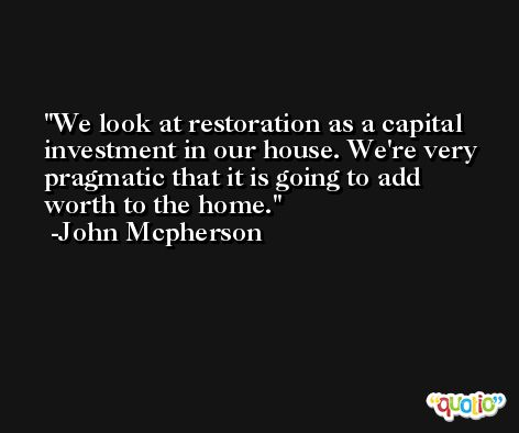 We look at restoration as a capital investment in our house. We're very pragmatic that it is going to add worth to the home. -John Mcpherson