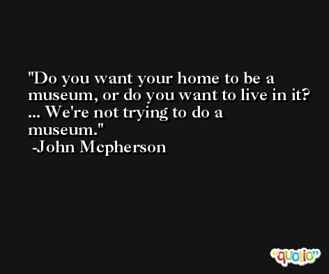 Do you want your home to be a museum, or do you want to live in it? ... We're not trying to do a museum. -John Mcpherson