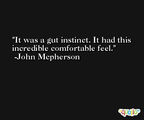 It was a gut instinct. It had this incredible comfortable feel. -John Mcpherson