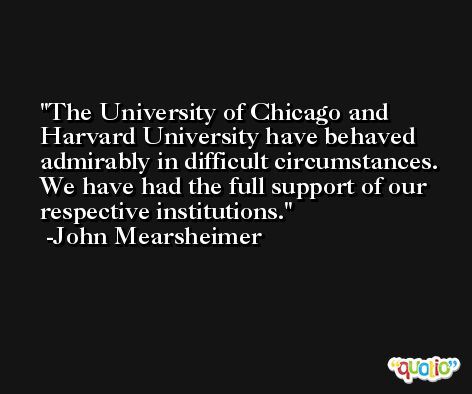 The University of Chicago and Harvard University have behaved admirably in difficult circumstances. We have had the full support of our respective institutions. -John Mearsheimer