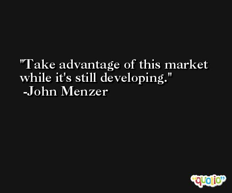 Take advantage of this market while it's still developing. -John Menzer