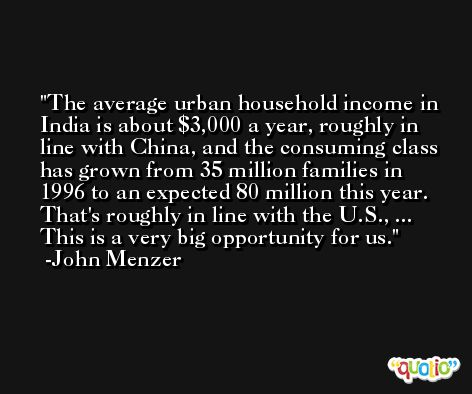 The average urban household income in India is about $3,000 a year, roughly in line with China, and the consuming class has grown from 35 million families in 1996 to an expected 80 million this year. That's roughly in line with the U.S., ... This is a very big opportunity for us. -John Menzer