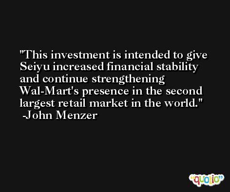 This investment is intended to give Seiyu increased financial stability and continue strengthening Wal-Mart's presence in the second largest retail market in the world. -John Menzer