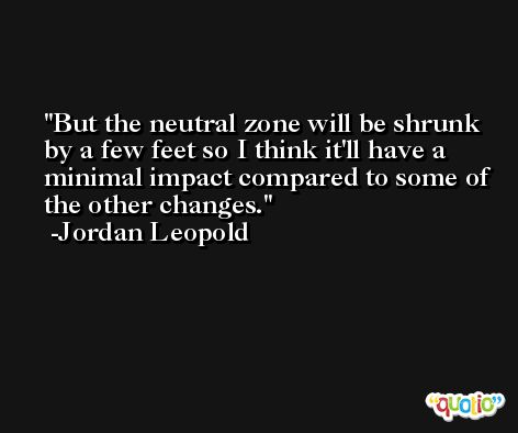 But the neutral zone will be shrunk by a few feet so I think it'll have a minimal impact compared to some of the other changes. -Jordan Leopold