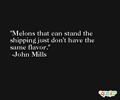 Melons that can stand the shipping just don't have the same flavor. -John Mills