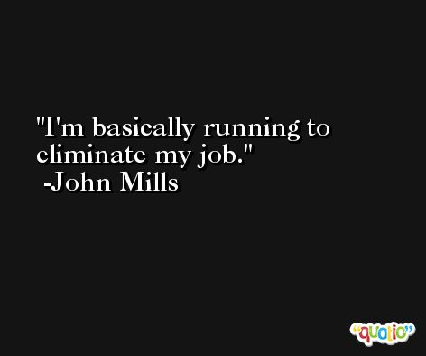 I'm basically running to eliminate my job. -John Mills
