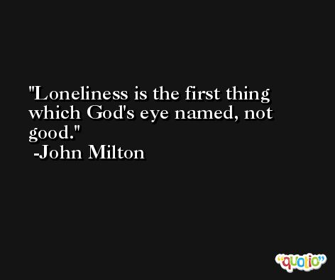 Loneliness is the first thing which God's eye named, not good. -John Milton