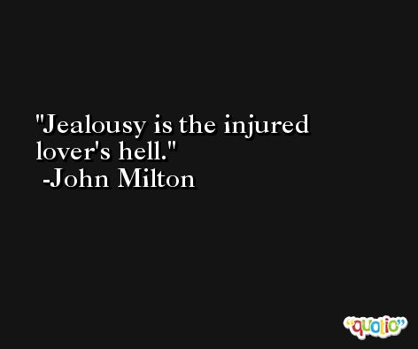Jealousy is the injured lover's hell. -John Milton