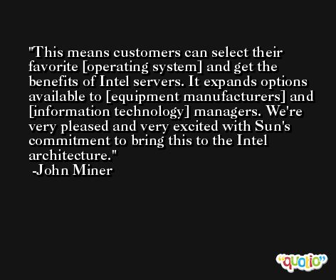 This means customers can select their favorite [operating system] and get the benefits of Intel servers. It expands options available to [equipment manufacturers] and [information technology] managers. We're very pleased and very excited with Sun's commitment to bring this to the Intel architecture. -John Miner