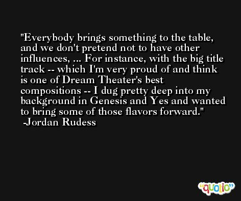 Everybody brings something to the table, and we don't pretend not to have other influences, ... For instance, with the big title track -- which I'm very proud of and think is one of Dream Theater's best compositions -- I dug pretty deep into my background in Genesis and Yes and wanted to bring some of those flavors forward. -Jordan Rudess