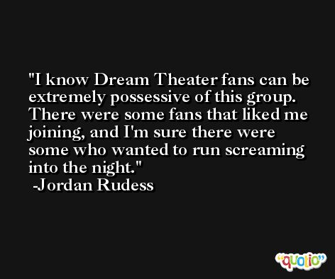 I know Dream Theater fans can be extremely possessive of this group. There were some fans that liked me joining, and I'm sure there were some who wanted to run screaming into the night. -Jordan Rudess