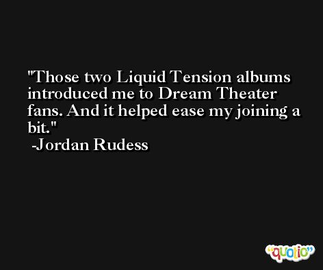 Those two Liquid Tension albums introduced me to Dream Theater fans. And it helped ease my joining a bit. -Jordan Rudess