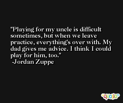 Playing for my uncle is difficult sometimes, but when we leave practice, everything's over with. My dad gives me advice. I think I could play for him, too. -Jordan Zuppe