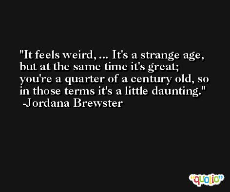 It feels weird, ... It's a strange age, but at the same time it's great; you're a quarter of a century old, so in those terms it's a little daunting. -Jordana Brewster