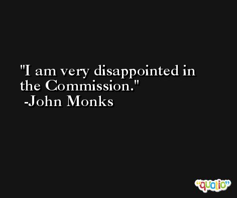 I am very disappointed in the Commission. -John Monks
