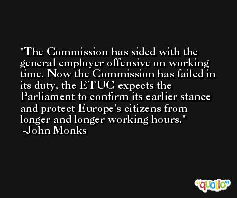 The Commission has sided with the general employer offensive on working time. Now the Commission has failed in its duty, the ETUC expects the Parliament to confirm its earlier stance and protect Europe's citizens from longer and longer working hours. -John Monks