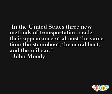 In the United States three new methods of transportation made their appearance at almost the same time-the steamboat, the canal boat, and the rail car. -John Moody