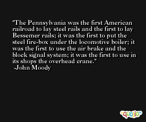 The Pennsylvania was the first American railroad to lay steel rails and the first to lay Bessemer rails; it was the first to put the steel fire-box under the locomotive boiler; it was the first to use the air brake and the block signal system; it was the first to use in its shops the overhead crane. -John Moody