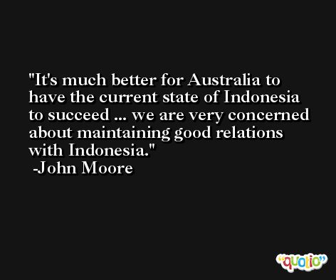 It's much better for Australia to have the current state of Indonesia to succeed ... we are very concerned about maintaining good relations with Indonesia. -John Moore