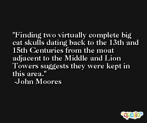Finding two virtually complete big cat skulls dating back to the 13th and 15th Centuries from the moat adjacent to the Middle and Lion Towers suggests they were kept in this area. -John Moores