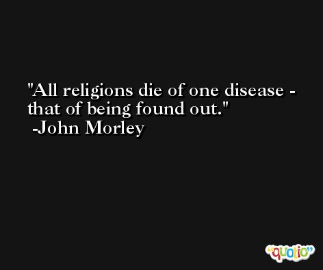 All religions die of one disease - that of being found out. -John Morley