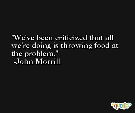 We've been criticized that all we're doing is throwing food at the problem. -John Morrill