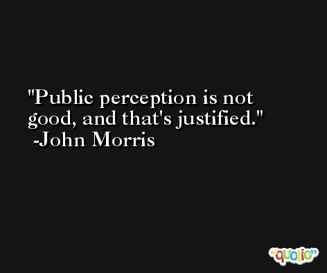 Public perception is not good, and that's justified. -John Morris