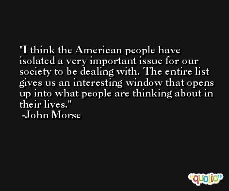 I think the American people have isolated a very important issue for our society to be dealing with. The entire list gives us an interesting window that opens up into what people are thinking about in their lives. -John Morse