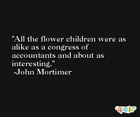 All the flower children were as alike as a congress of accountants and about as interesting. -John Mortimer