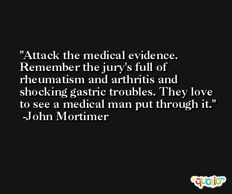 Attack the medical evidence. Remember the jury's full of rheumatism and arthritis and shocking gastric troubles. They love to see a medical man put through it. -John Mortimer