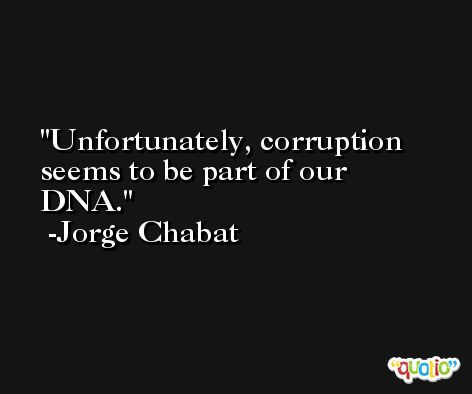 Unfortunately, corruption seems to be part of our DNA. -Jorge Chabat