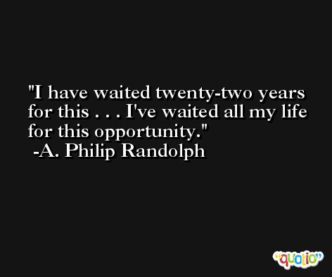 I have waited twenty-two years for this . . . I've waited all my life for this opportunity. -A. Philip Randolph
