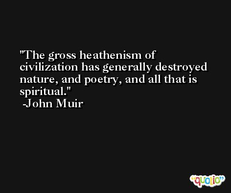 The gross heathenism of civilization has generally destroyed nature, and poetry, and all that is spiritual. -John Muir