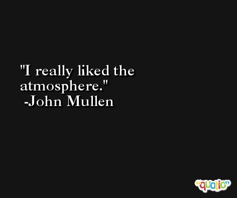 I really liked the atmosphere. -John Mullen